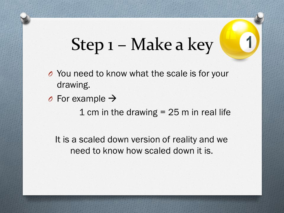Step 1 – Make a key You need to know what the scale is for your drawing. For example  1 cm in the drawing = 25 m in real life.