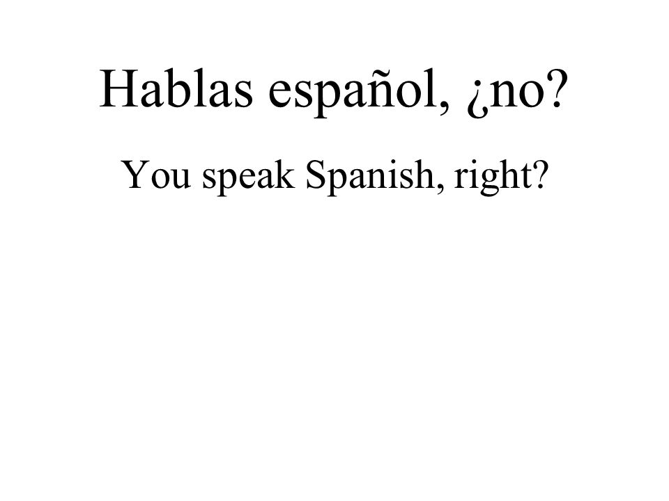 You speak Spanish, right