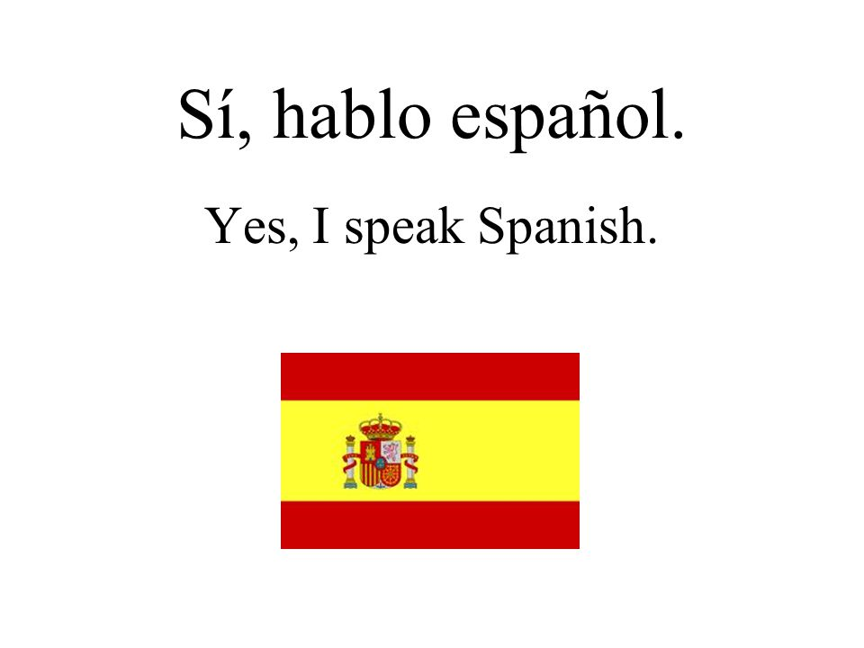 Sí, hablo español. Yes, I speak Spanish.