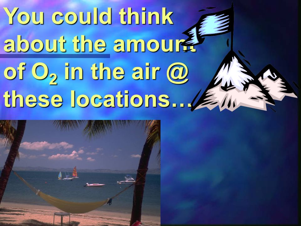 You could think about the amount of O2 in the air @ these locations…