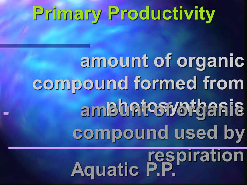 Primary Productivity amount of organic compound formed from photosynthesis. amount of organic compound used by respiration.