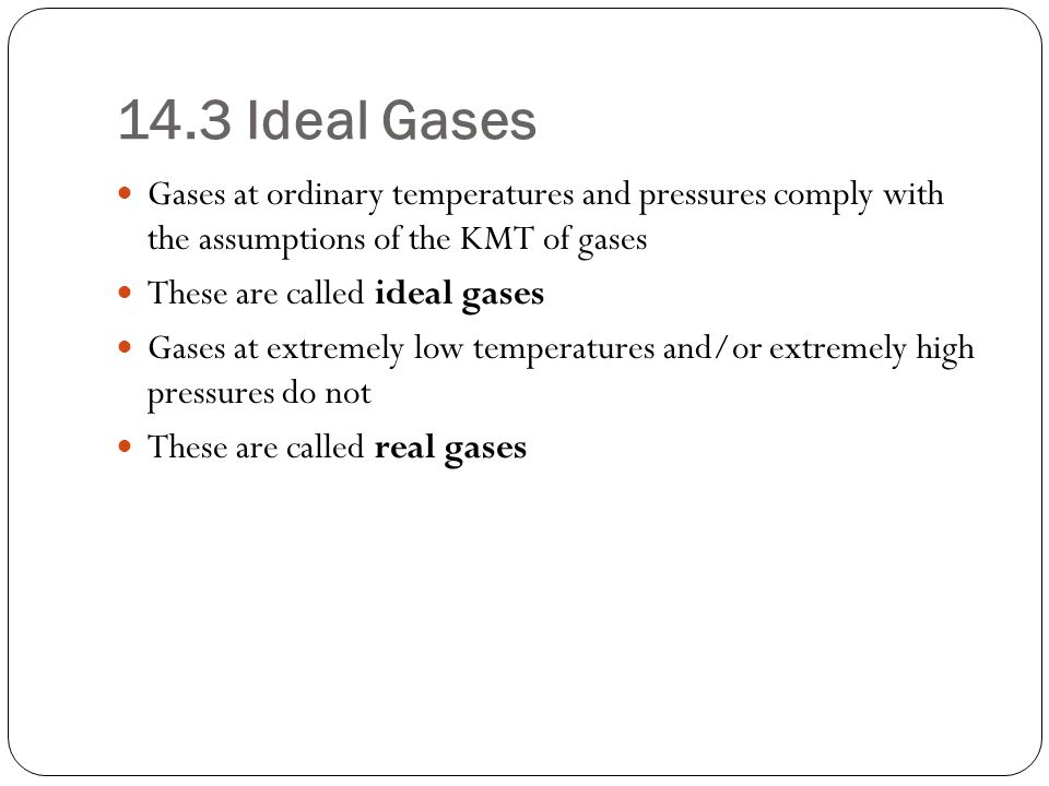 14.3 Ideal Gases Gases at ordinary temperatures and pressures comply with the assumptions of the KMT of gases.