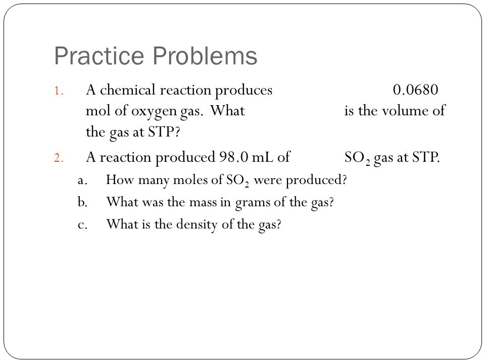 Practice Problems A chemical reaction produces 0.0680 mol of oxygen gas. What is the volume of the gas at STP