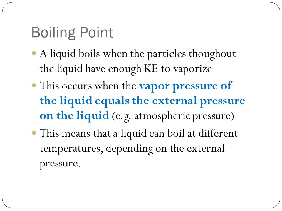 Boiling Point A liquid boils when the particles thoughout the liquid have enough KE to vaporize.