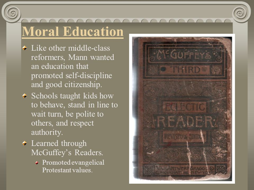 Moral Education Like other middle-class reformers, Mann wanted an education that promoted self-discipline and good citizenship.
