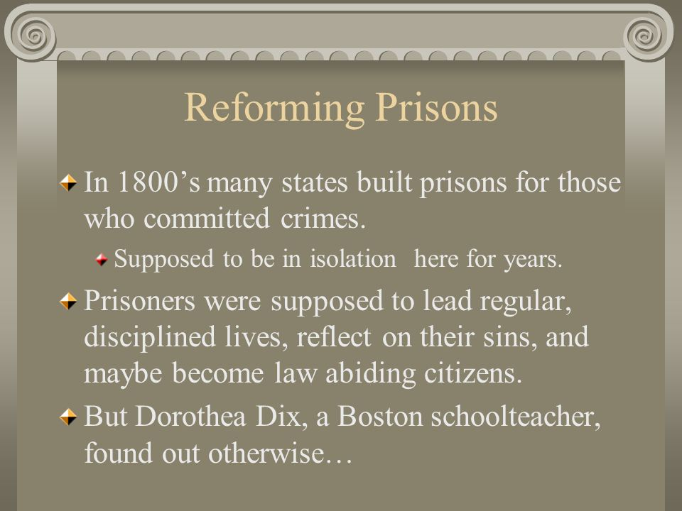 Reforming Prisons In 1800's many states built prisons for those who committed crimes. Supposed to be in isolation here for years.