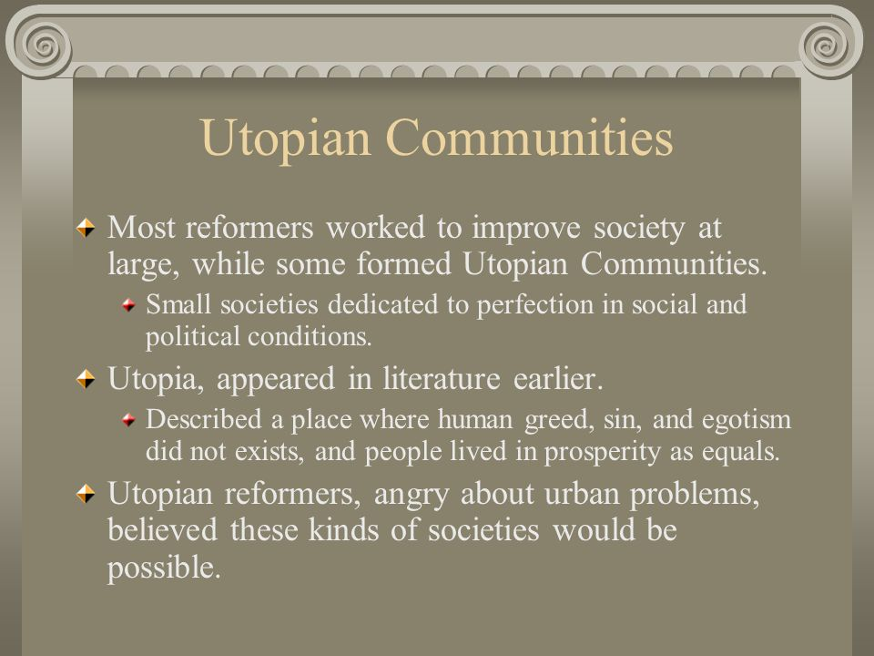 Utopian Communities Most reformers worked to improve society at large, while some formed Utopian Communities.