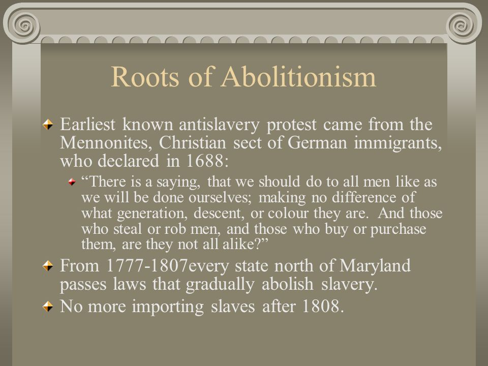 Roots of Abolitionism Earliest known antislavery protest came from the Mennonites, Christian sect of German immigrants, who declared in 1688: