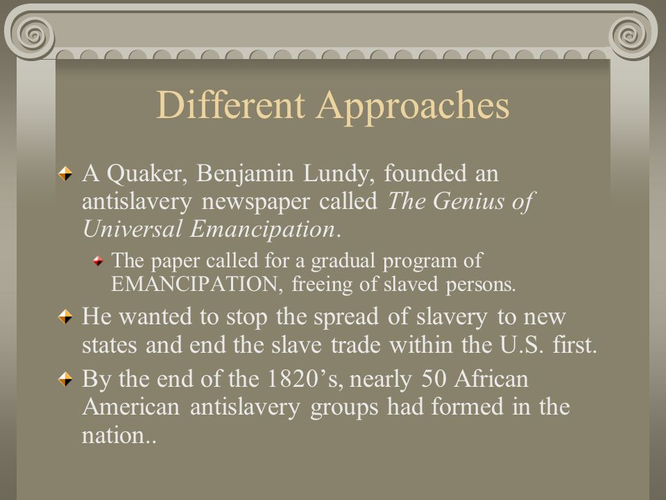 Different Approaches A Quaker, Benjamin Lundy, founded an antislavery newspaper called The Genius of Universal Emancipation.