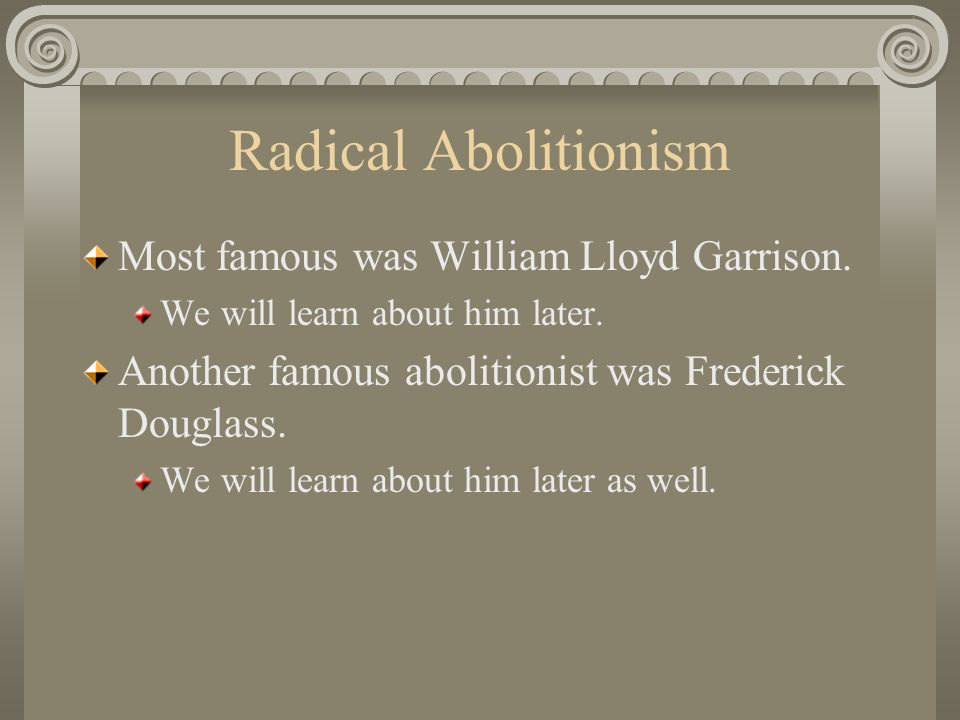 Radical Abolitionism Most famous was William Lloyd Garrison.