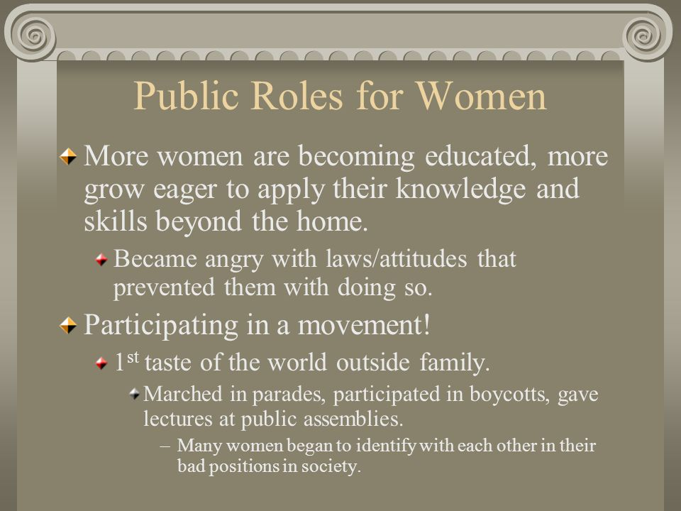 Public Roles for Women More women are becoming educated, more grow eager to apply their knowledge and skills beyond the home.