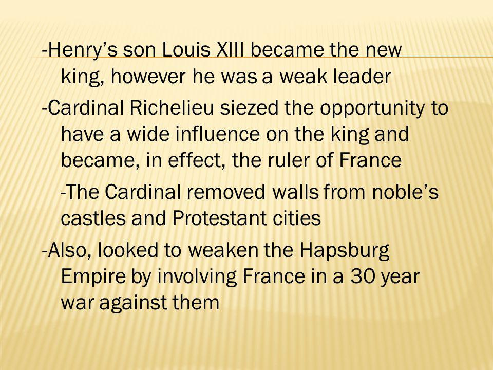 -Henry's son Louis XIII became the new king, however he was a weak leader -Cardinal Richelieu siezed the opportunity to have a wide influence on the king and became, in effect, the ruler of France -The Cardinal removed walls from noble's castles and Protestant cities -Also, looked to weaken the Hapsburg Empire by involving France in a 30 year war against them