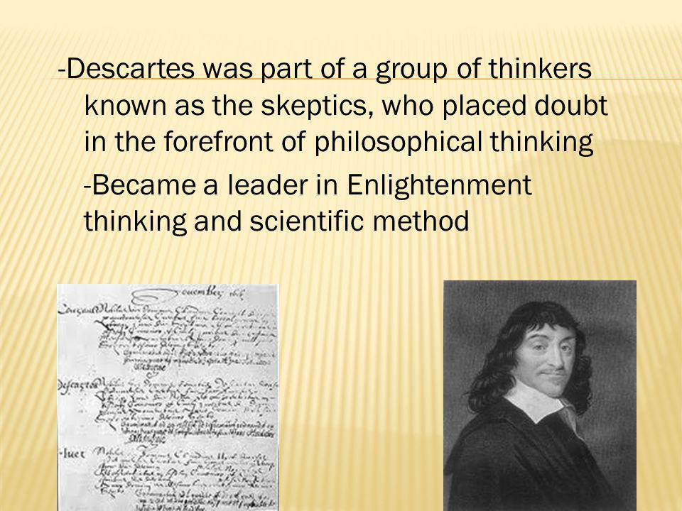 -Descartes was part of a group of thinkers known as the skeptics, who placed doubt in the forefront of philosophical thinking -Became a leader in Enlightenment thinking and scientific method