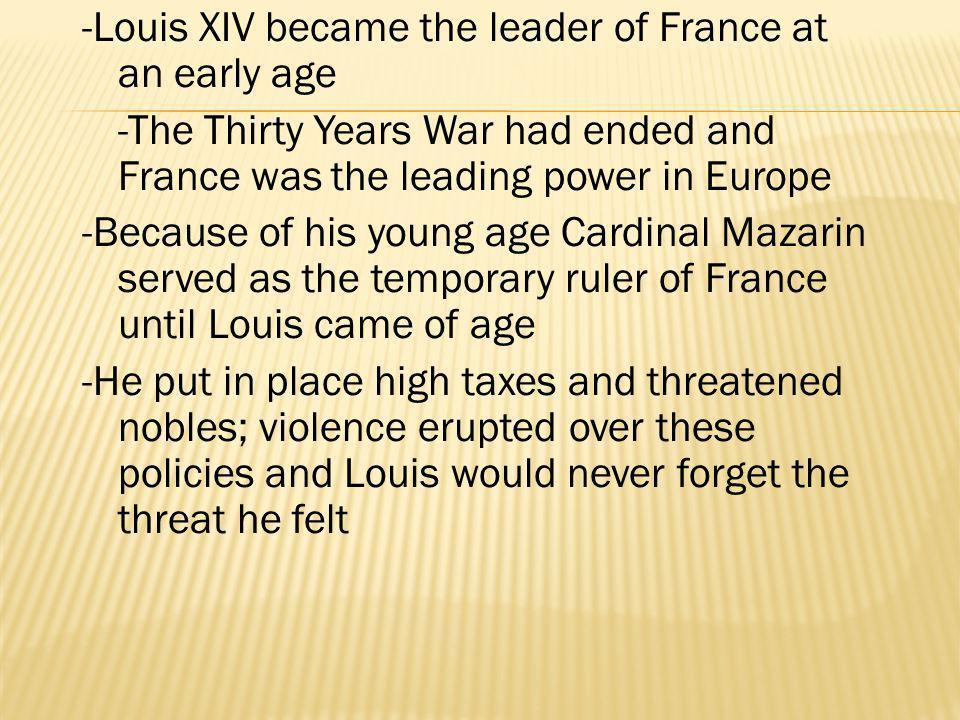 -Louis XIV became the leader of France at an early age -The Thirty Years War had ended and France was the leading power in Europe -Because of his young age Cardinal Mazarin served as the temporary ruler of France until Louis came of age -He put in place high taxes and threatened nobles; violence erupted over these policies and Louis would never forget the threat he felt