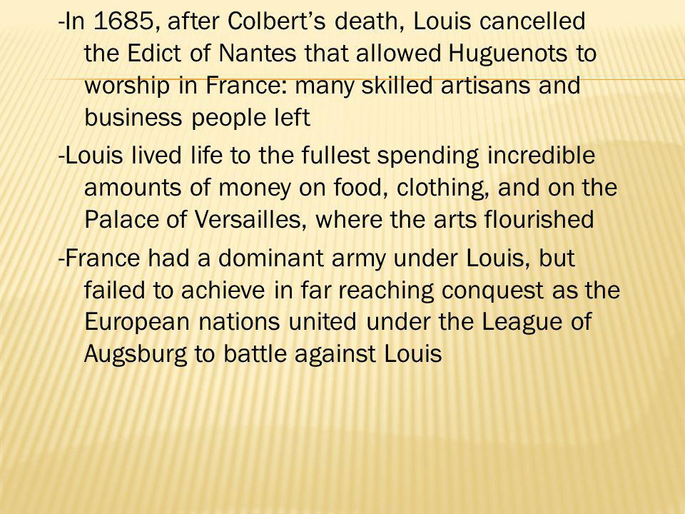 -In 1685, after Colbert's death, Louis cancelled the Edict of Nantes that allowed Huguenots to worship in France: many skilled artisans and business people left -Louis lived life to the fullest spending incredible amounts of money on food, clothing, and on the Palace of Versailles, where the arts flourished -France had a dominant army under Louis, but failed to achieve in far reaching conquest as the European nations united under the League of Augsburg to battle against Louis