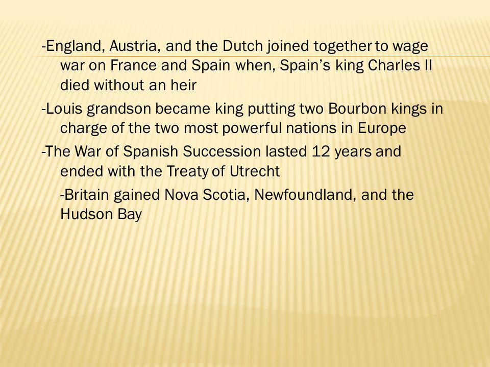 -England, Austria, and the Dutch joined together to wage war on France and Spain when, Spain's king Charles II died without an heir