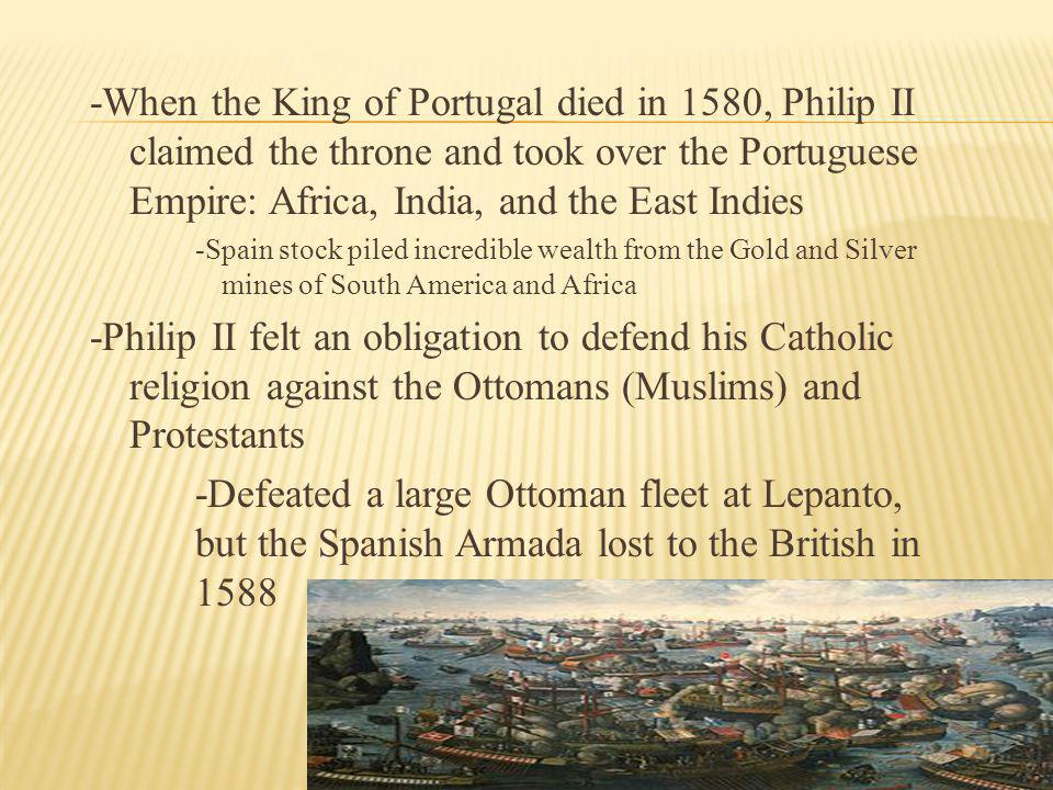 -When the King of Portugal died in 1580, Philip II claimed the throne and took over the Portuguese Empire: Africa, India, and the East Indies