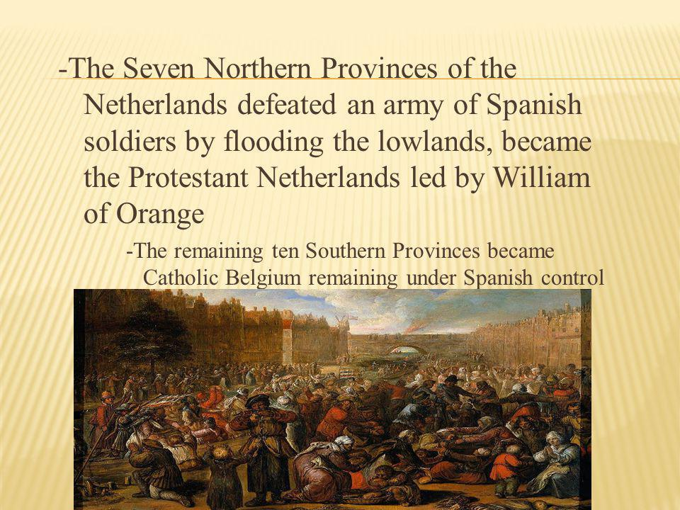 -The Seven Northern Provinces of the Netherlands defeated an army of Spanish soldiers by flooding the lowlands, became the Protestant Netherlands led by William of Orange