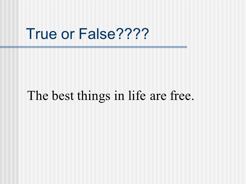 True or False The best things in life are free.
