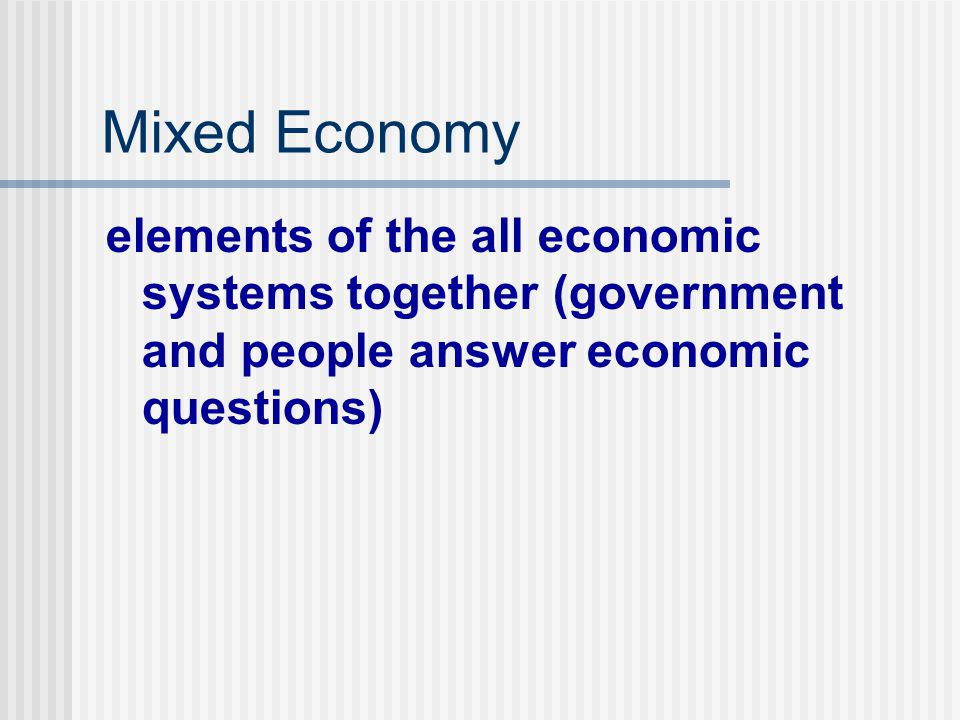 Mixed Economy elements of the all economic systems together (government and people answer economic questions)