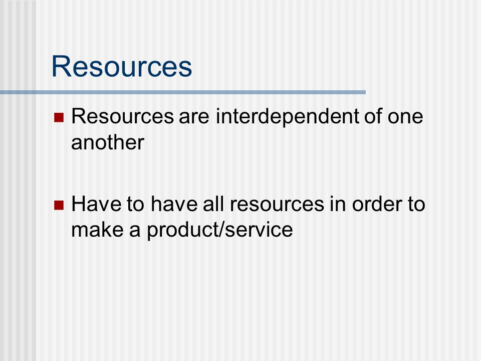 Resources Resources are interdependent of one another