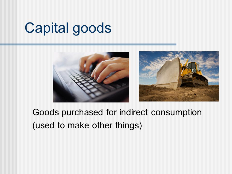 Capital goods Goods purchased for indirect consumption