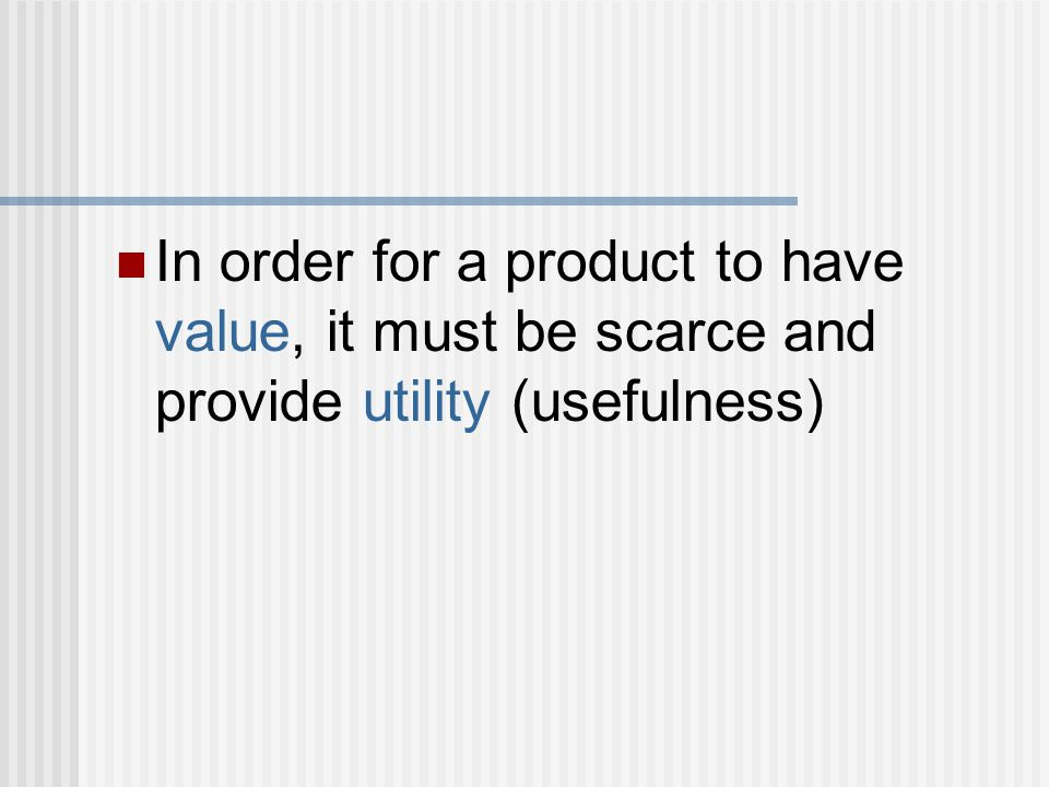 In order for a product to have value, it must be scarce and provide utility (usefulness)