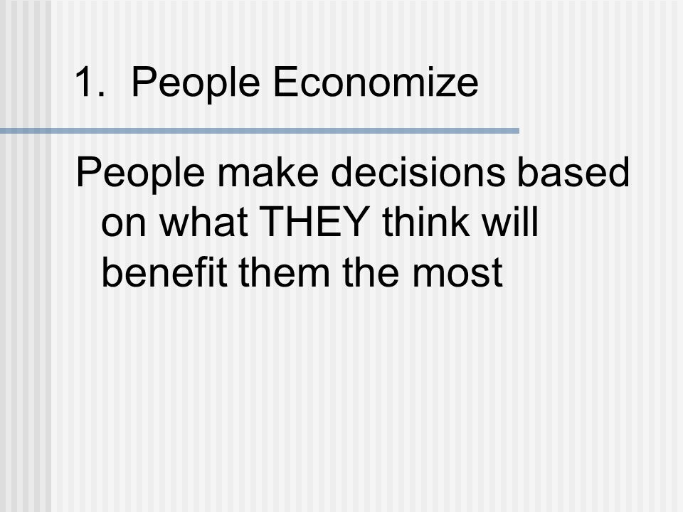 1. People Economize People make decisions based on what THEY think will benefit them the most
