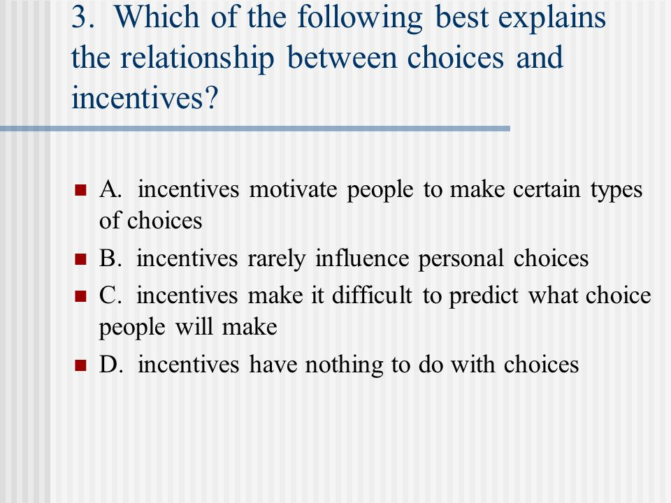 3. Which of the following best explains the relationship between choices and incentives