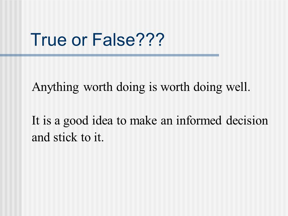 True or False Anything worth doing is worth doing well.