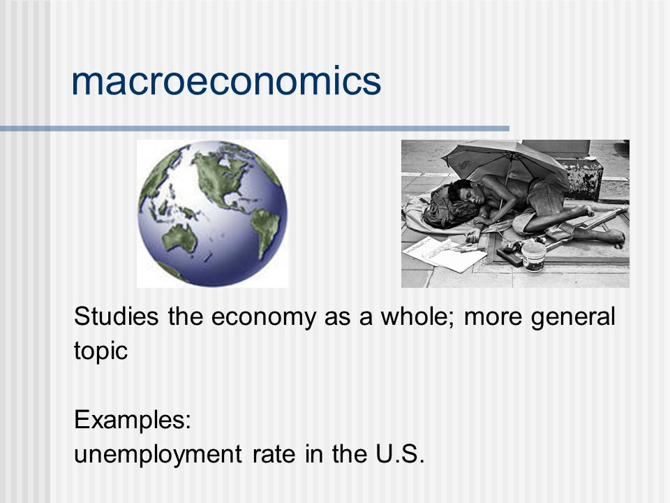 macroeconomics Studies the economy as a whole; more general topic
