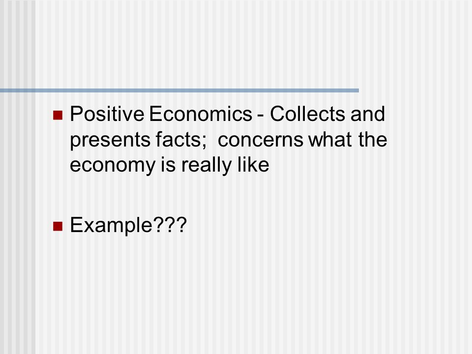 Positive Economics - Collects and presents facts; concerns what the economy is really like