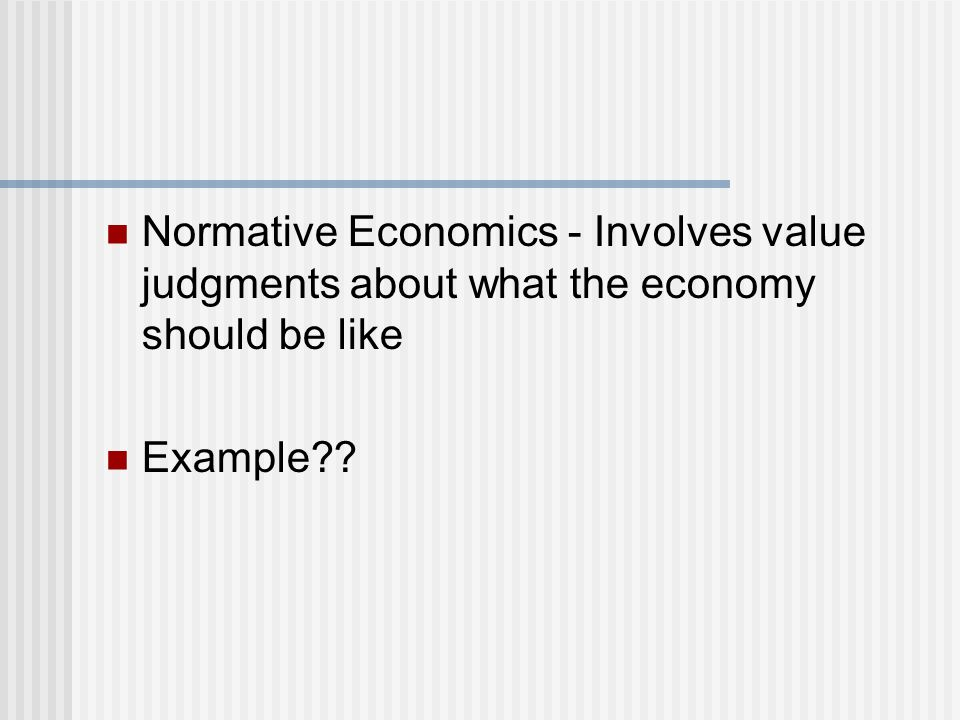 Normative Economics - Involves value judgments about what the economy should be like