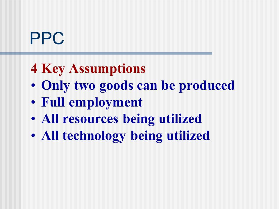 PPC 4 Key Assumptions Only two goods can be produced Full employment
