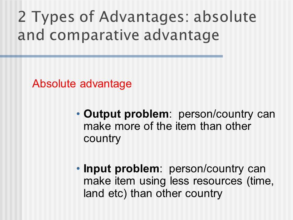 Absolute advantage Output problem: person/country can make more of the item than other country.