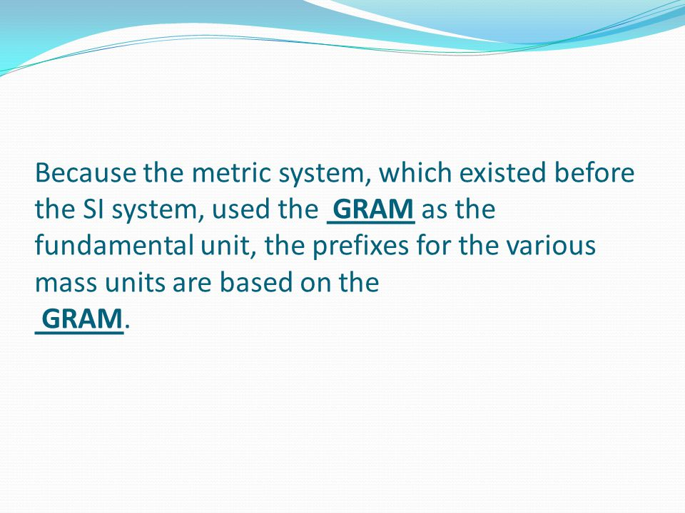 Because the metric system, which existed before the SI system, used the GRAM as the fundamental unit, the prefixes for the various mass units are based on the GRAM.