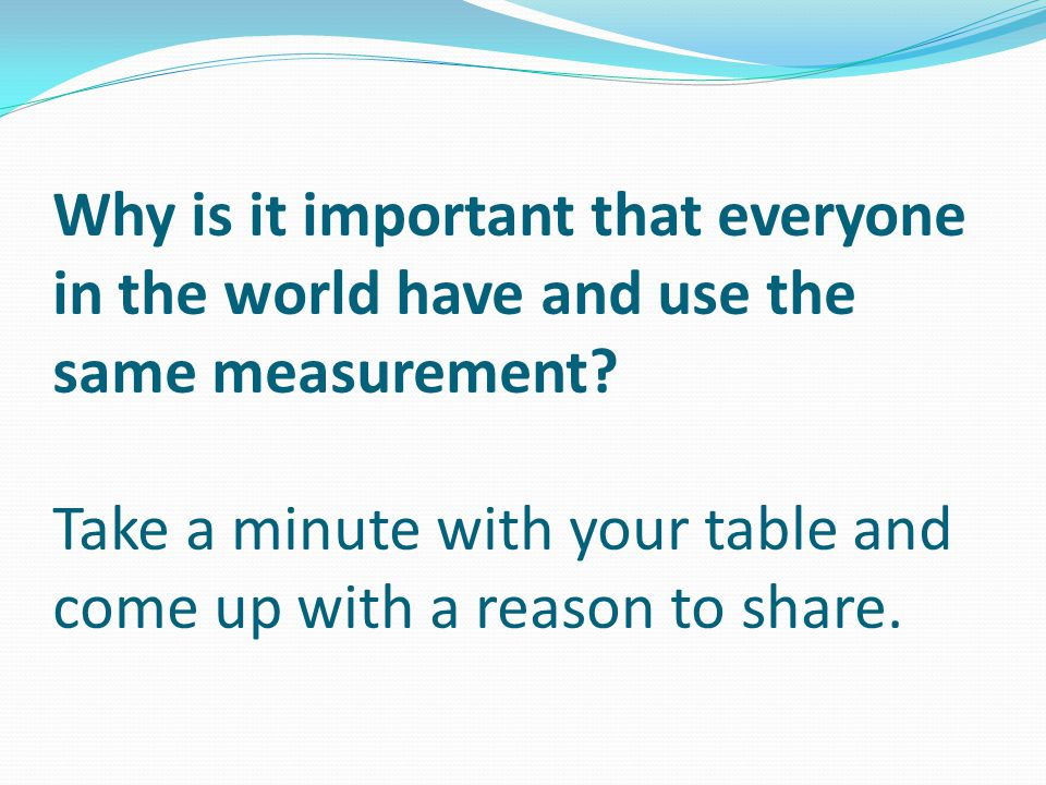 Why is it important that everyone in the world have and use the same measurement.