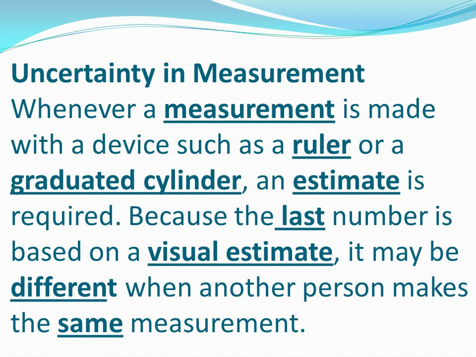 Uncertainty in Measurement Whenever a measurement is made with a device such as a ruler or a graduated cylinder, an estimate is required.