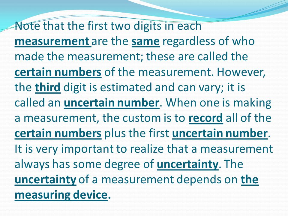 Note that the first two digits in each measurement are the same regardless of who made the measurement; these are called the certain numbers of the measurement.