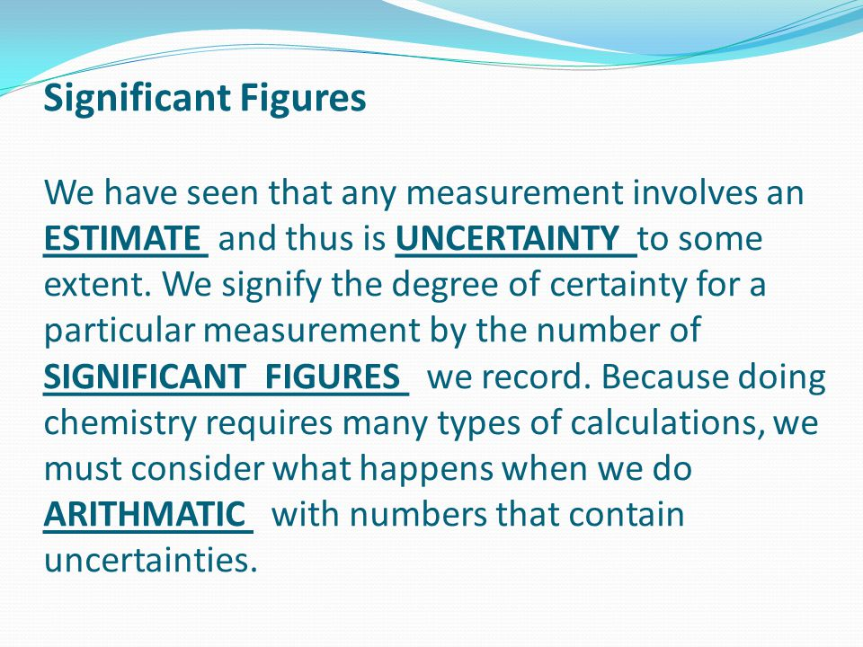 Significant Figures We have seen that any measurement involves an ESTIMATE and thus is UNCERTAINTY to some extent.
