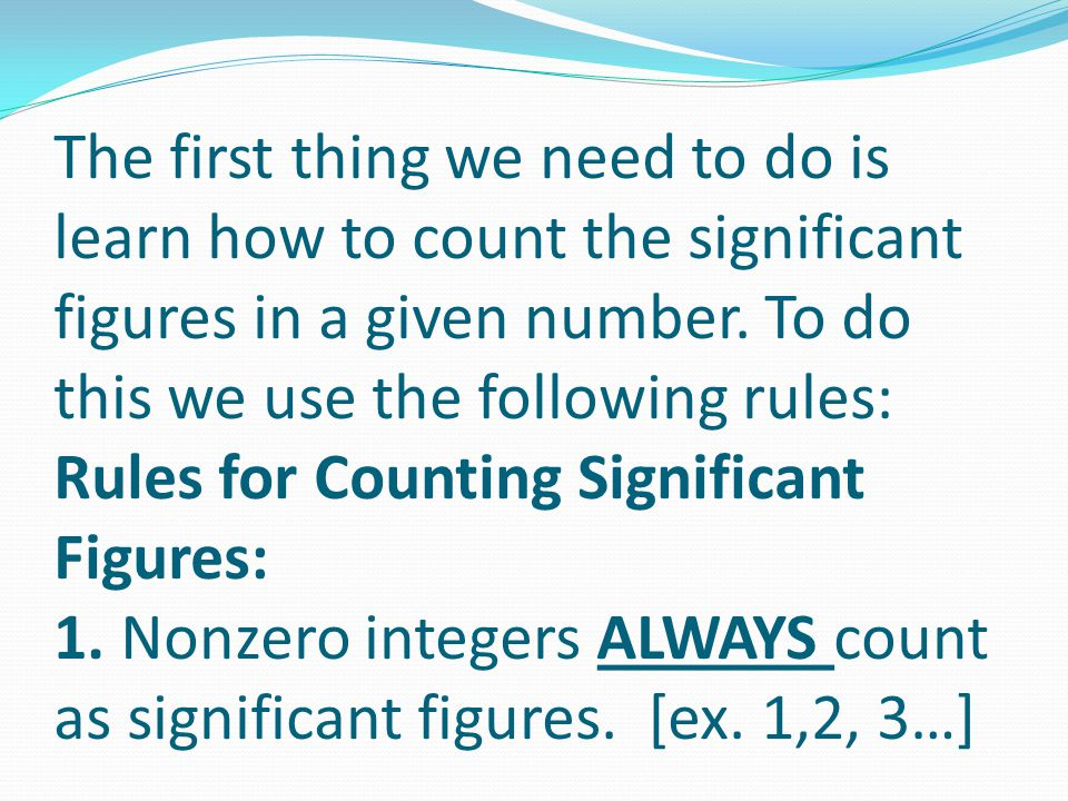 The first thing we need to do is learn how to count the significant figures in a given number.