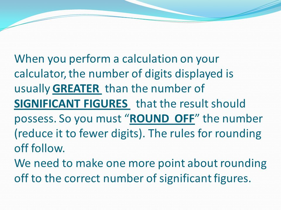 When you perform a calculation on your calculator, the number of digits displayed is usually GREATER than the number of SIGNIFICANT FIGURES that the result should possess.