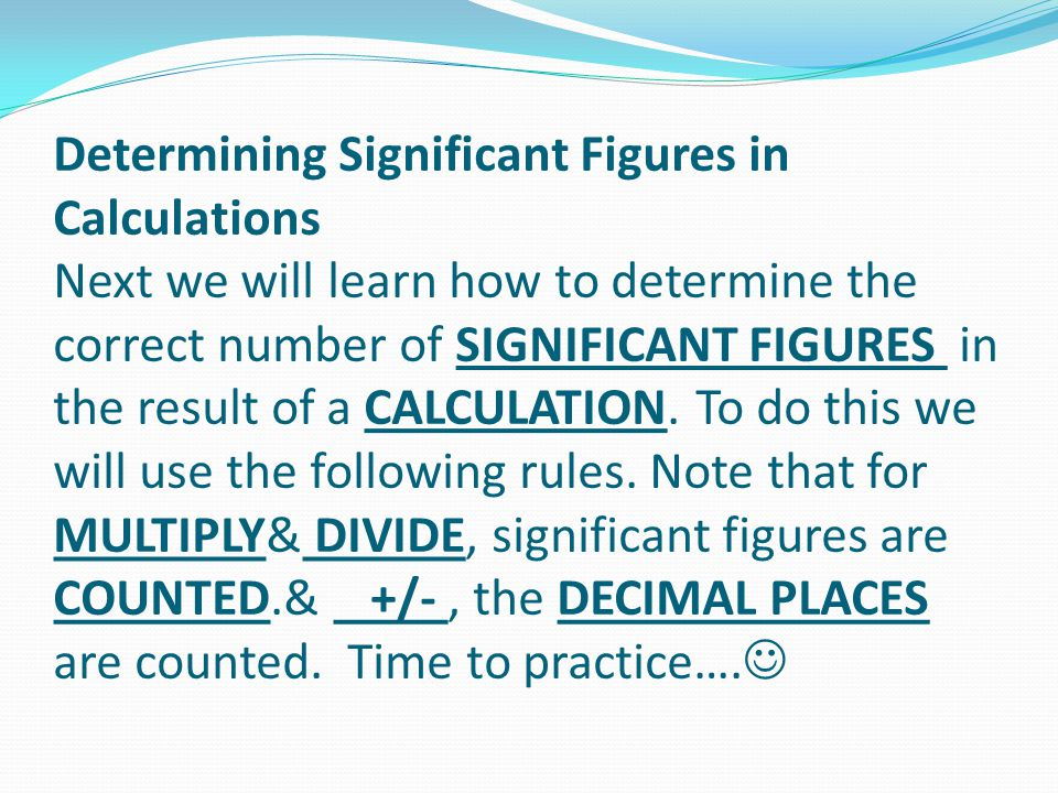 Determining Significant Figures in Calculations Next we will learn how to determine the correct number of SIGNIFICANT FIGURES in the result of a CALCULATION.
