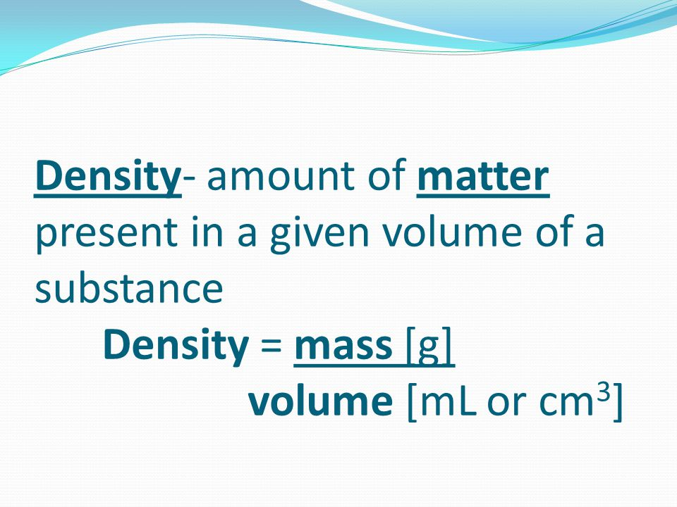 Density- amount of matter present in a given volume of a substance
