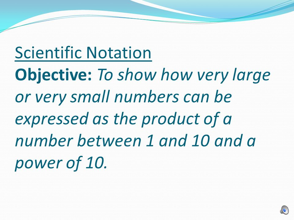 Scientific Notation Objective: To show how very large or very small numbers can be expressed as the product of a number between 1 and 10 and a power of 10.