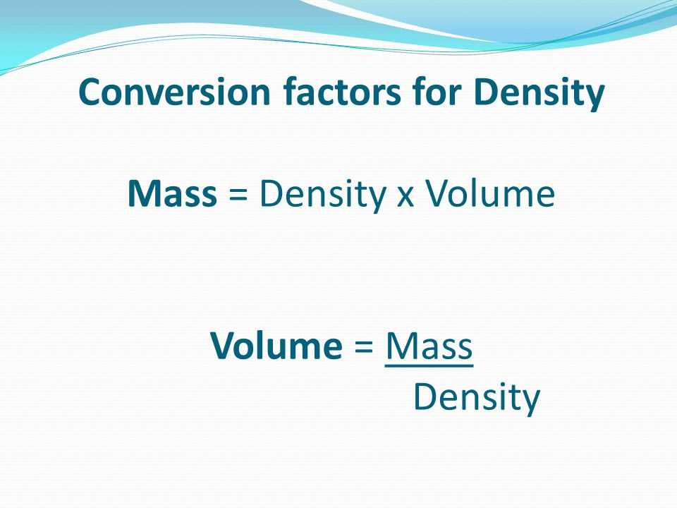 Conversion factors for Density. Mass = Density x Volume Volume = Mass