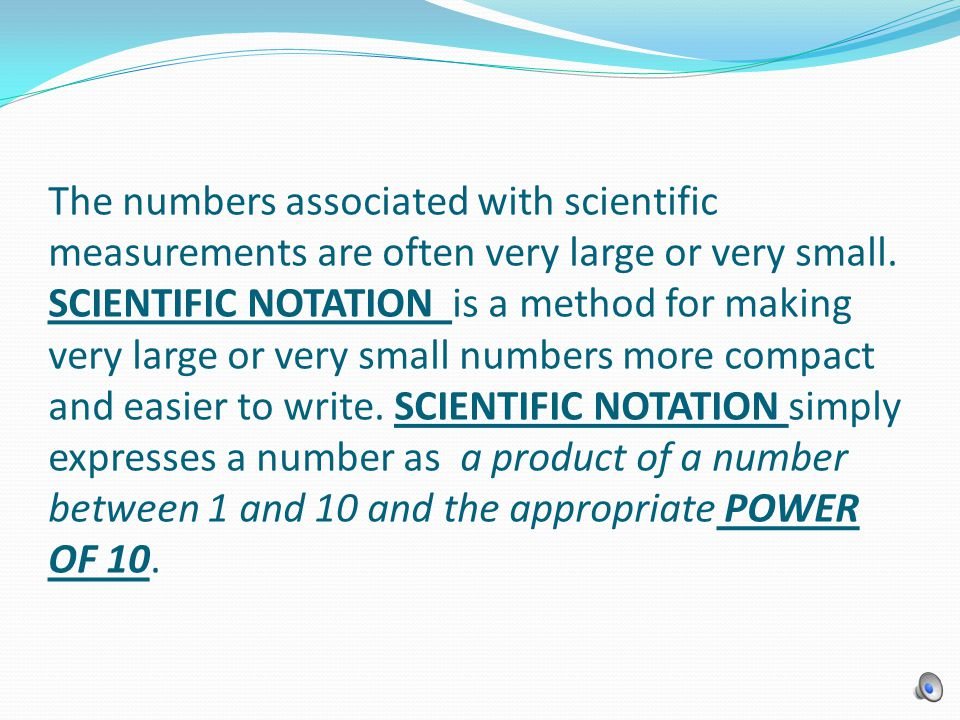 The numbers associated with scientific measurements are often very large or very small.