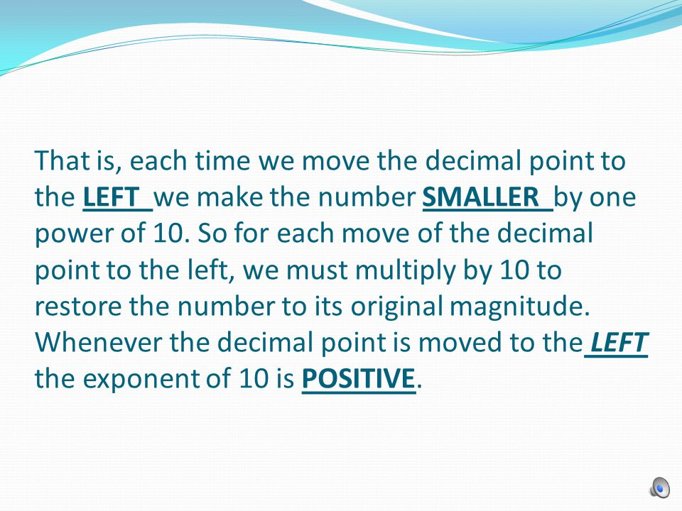 That is, each time we move the decimal point to the LEFT we make the number SMALLER by one power of 10.
