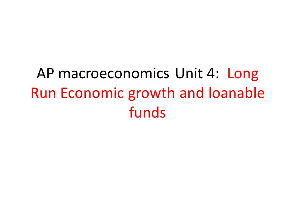 AP macroeconomics Unit 4: Long Run Economic growth and loanable funds