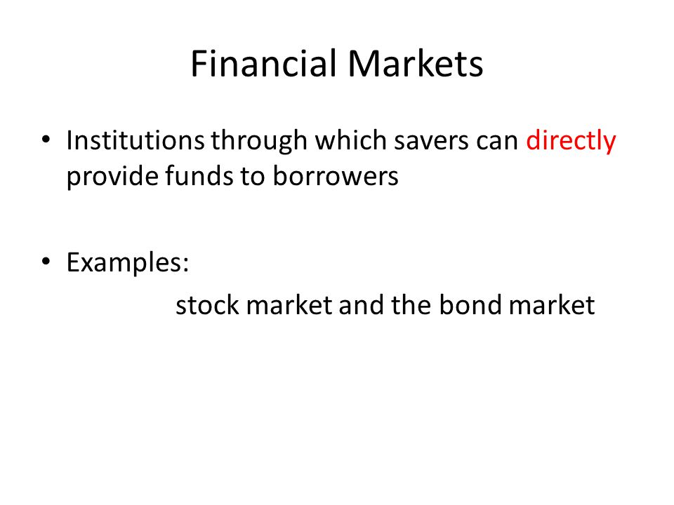 Financial Markets Institutions through which savers can directly provide funds to borrowers. Examples: